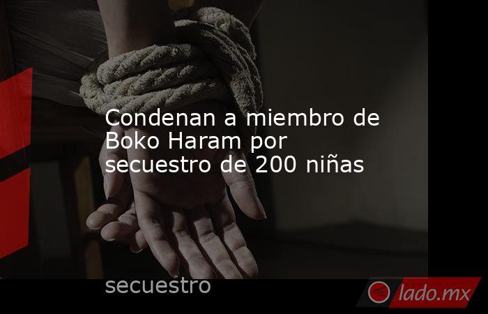 Condenan a miembro de Boko Haram por secuestro de 200 niñas. Noticias en tiempo real