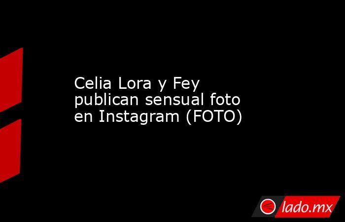 Celia Lora y Fey publican sensual foto enInstagram (FOTO) . Noticias en tiempo real