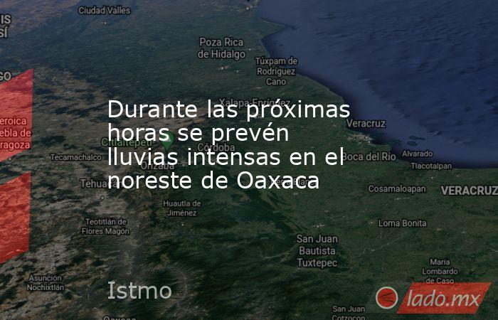 Durante las próximas horas se prevén lluvias intensas en el noreste de Oaxaca. Noticias en tiempo real