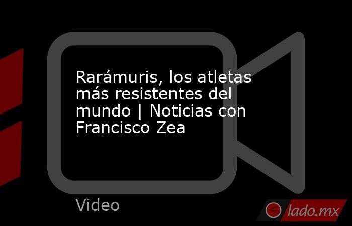 Rarámuris, los atletas más resistentes del mundo | Noticias con Francisco Zea. Noticias en tiempo real