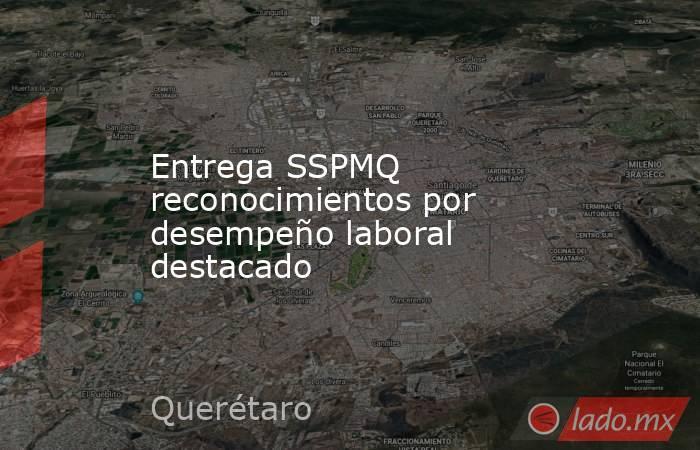 Entrega SSPMQ reconocimientos por desempeño laboral destacado. Noticias en tiempo real
