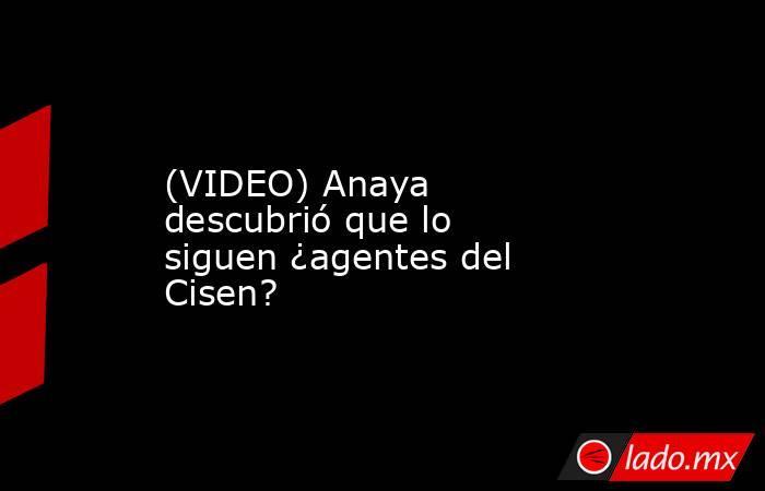 (VIDEO) Anaya descubrió que lo siguen ¿agentes del Cisen?. Noticias en tiempo real