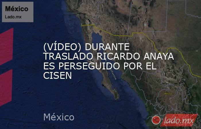 (VÍDEO) DURANTE TRASLADO RICARDO ANAYA ES PERSEGUIDO POR EL CISEN. Noticias en tiempo real