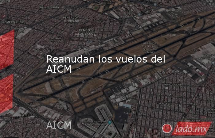 Reanudan los vuelos del AICM. Noticias en tiempo real