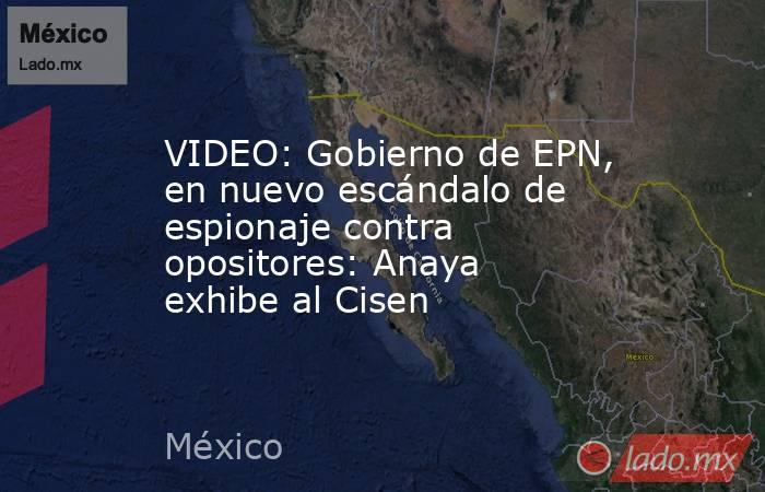 VIDEO: Gobierno de EPN, en nuevo escándalo de espionaje contra opositores: Anaya exhibe al Cisen. Noticias en tiempo real