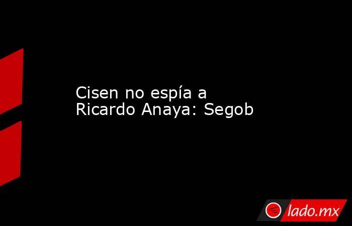 Cisen no espía a Ricardo Anaya: Segob. Noticias en tiempo real