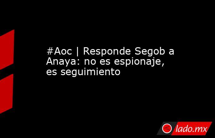 #Aoc | Responde Segob a Anaya: no es espionaje, es seguimiento. Noticias en tiempo real