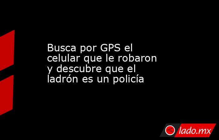 Busca por GPS el celular que le robaron y descubre que el ladrón es un policía. Noticias en tiempo real