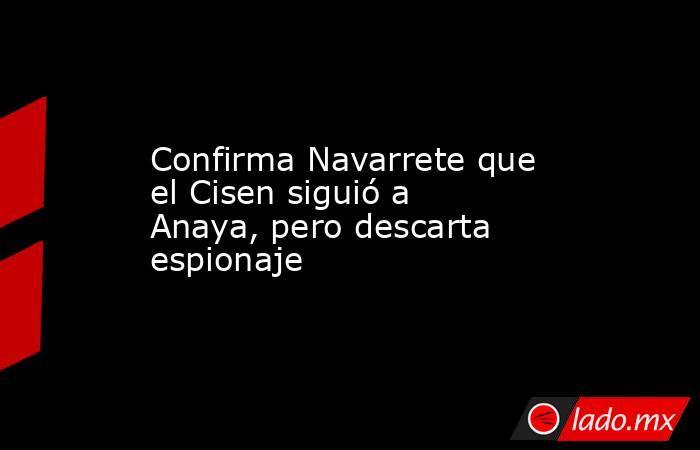 Confirma Navarrete que el Cisen siguió a Anaya, pero descarta espionaje. Noticias en tiempo real