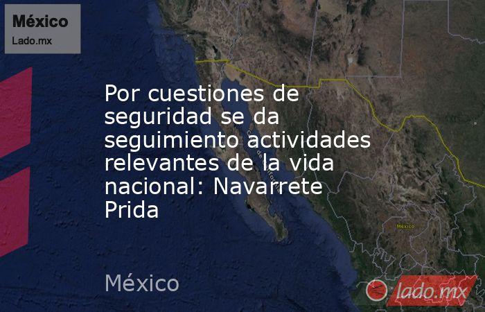 Por cuestiones de seguridad se da seguimiento actividades relevantes de la vida nacional: Navarrete Prida. Noticias en tiempo real