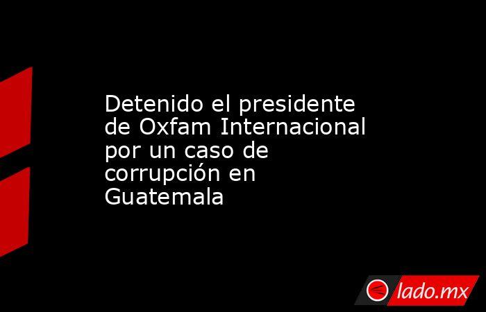 Detenido el presidente de Oxfam Internacional por un caso de corrupción en Guatemala. Noticias en tiempo real