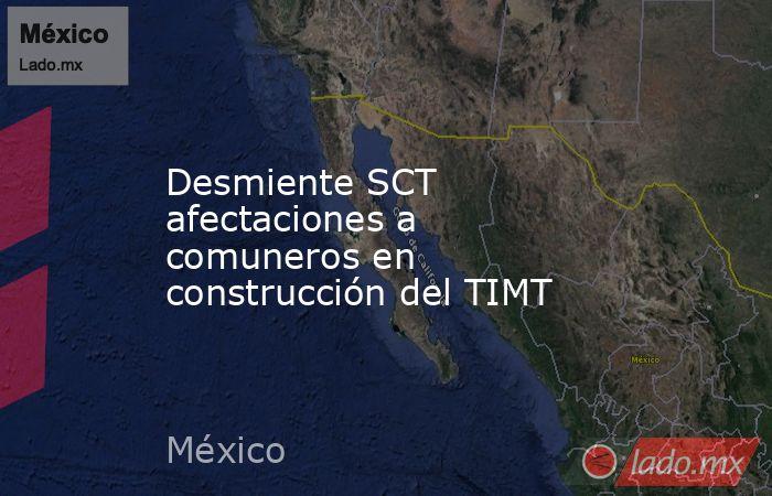 Desmiente SCT afectaciones a comuneros en construcción del TIMT. Noticias en tiempo real