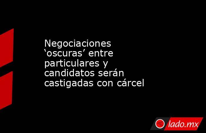Negociaciones 'oscuras' entre particulares y candidatos serán castigadas con cárcel. Noticias en tiempo real