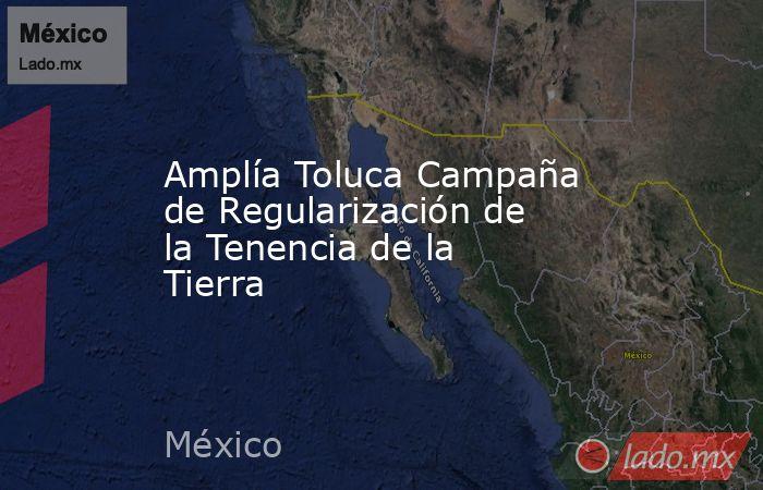 Amplía Toluca Campaña de Regularización de la Tenencia de la Tierra. Noticias en tiempo real