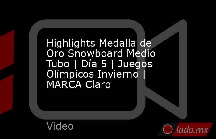 Highlights Medalla de Oro Snowboard Medio Tubo | Día 5 | Juegos Olímpicos Invierno | MARCA Claro. Noticias en tiempo real