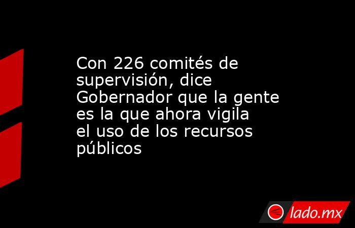 Con 226 comités de supervisión, dice Gobernador que la gente es la que ahora vigila el uso de los recursos públicos. Noticias en tiempo real