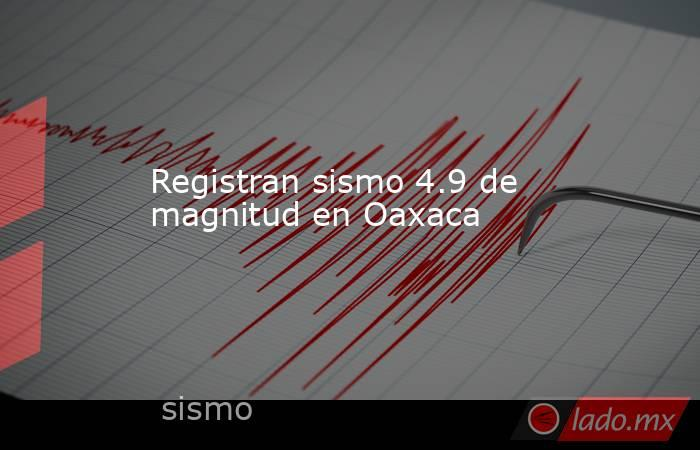 Registran sismo 4.9de magnitud en Oaxaca. Noticias en tiempo real
