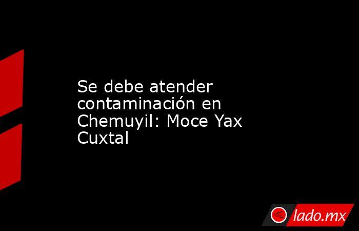 Se debe atender contaminación en Chemuyil: Moce Yax Cuxtal. Noticias en tiempo real