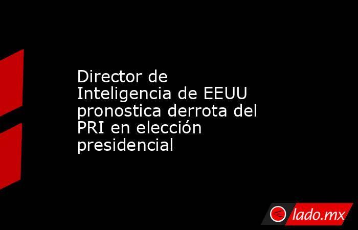Director de Inteligencia de EEUU pronostica derrota del PRI en elección presidencial. Noticias en tiempo real