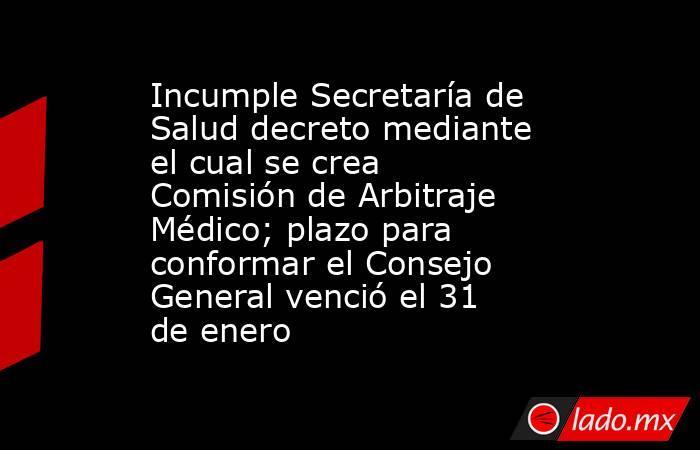 Incumple Secretaría de Salud decreto mediante el cual se crea Comisión de Arbitraje Médico; plazo para conformar el Consejo General venció el 31 de enero. Noticias en tiempo real