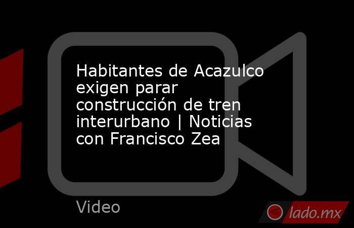 Habitantes de Acazulco exigen parar construcción de tren interurbano | Noticias con Francisco Zea. Noticias en tiempo real