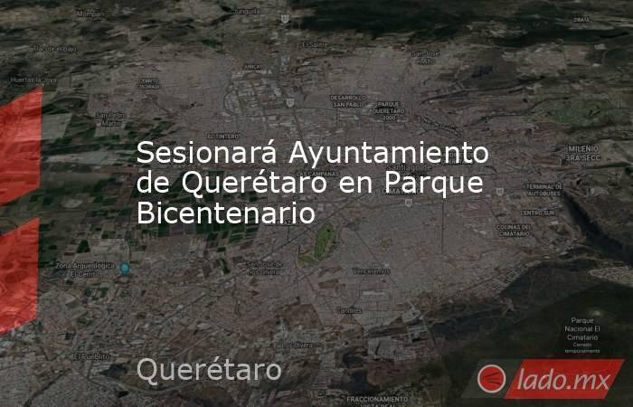 Sesionará Ayuntamiento de Querétaro en Parque Bicentenario. Noticias en tiempo real