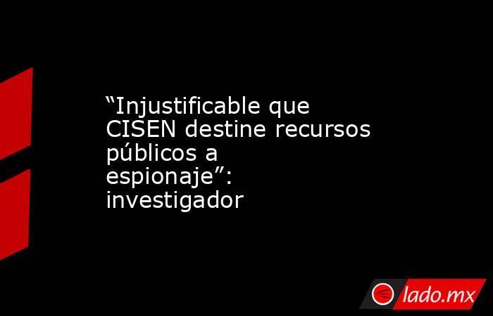 """""""Injustificable que CISEN destine recursos públicos a espionaje"""": investigador. Noticias en tiempo real"""