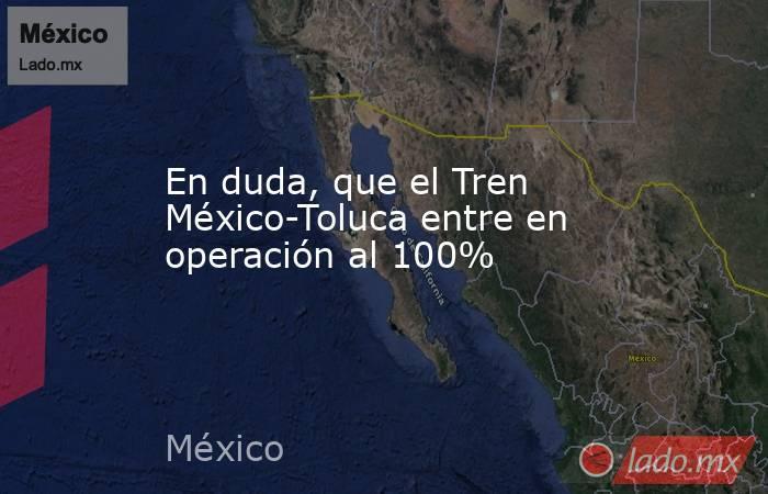 En duda, que el Tren México-Toluca entre en operación al 100%. Noticias en tiempo real