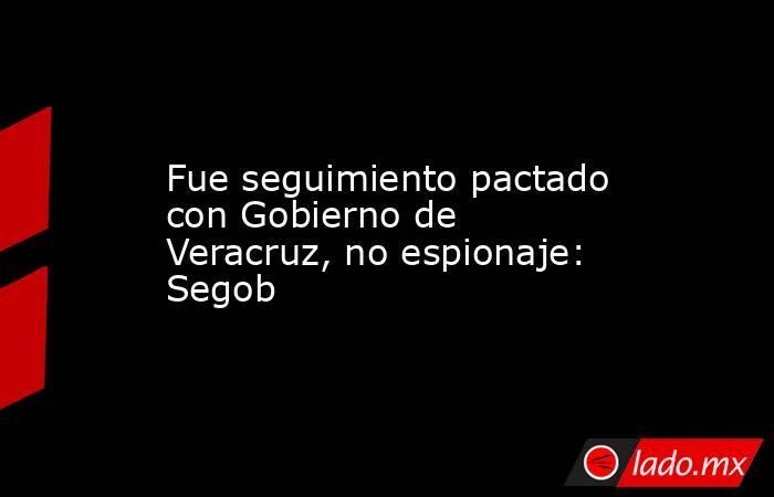 Fue seguimiento pactado con Gobierno de Veracruz, no espionaje: Segob. Noticias en tiempo real