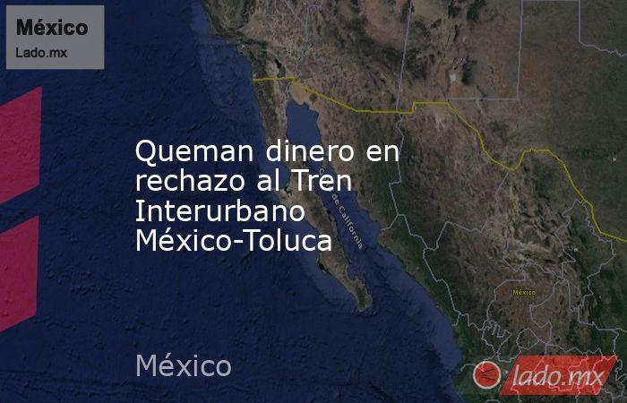 Queman dinero en rechazo al Tren Interurbano México-Toluca. Noticias en tiempo real