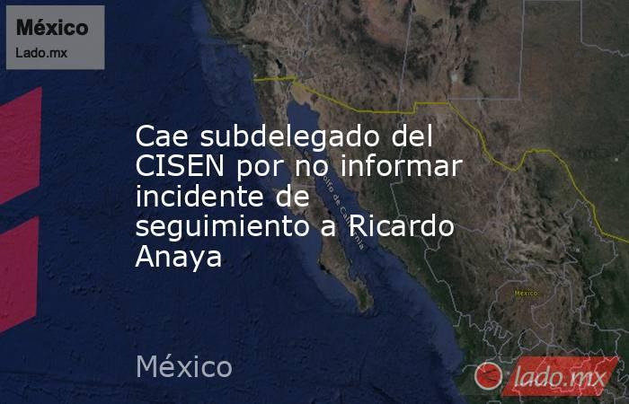 Cae subdelegado del CISEN por no informar incidente de seguimiento a Ricardo Anaya. Noticias en tiempo real