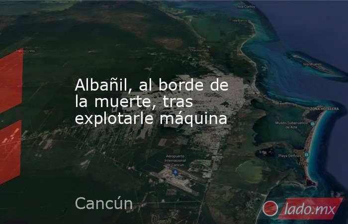 Albañil, al borde de la muerte, tras explotarle máquina. Noticias en tiempo real