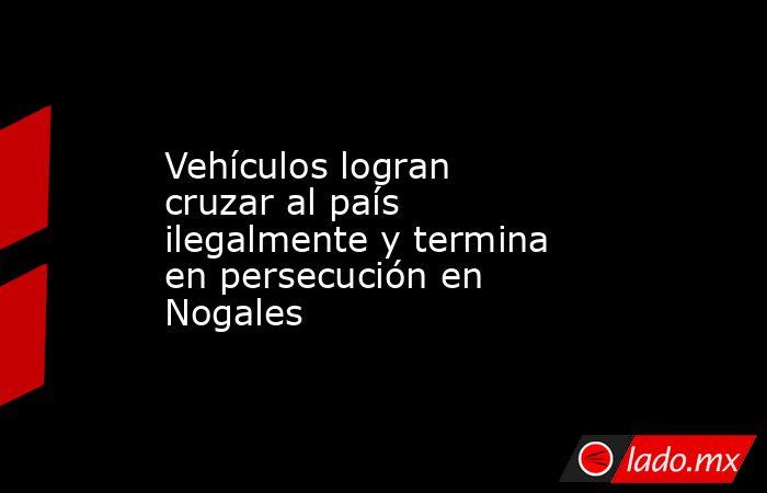Vehículos logran cruzar al país ilegalmente y termina en persecución en Nogales. Noticias en tiempo real