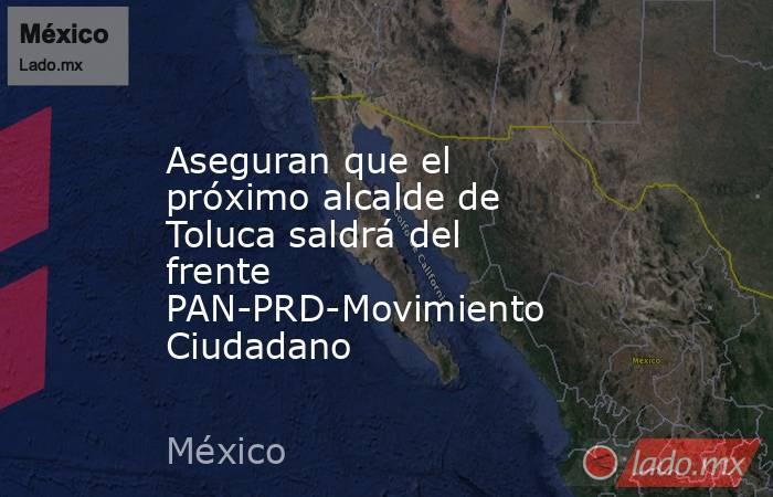 Aseguran que el próximo alcalde de Toluca saldrá del frente PAN-PRD-Movimiento Ciudadano. Noticias en tiempo real