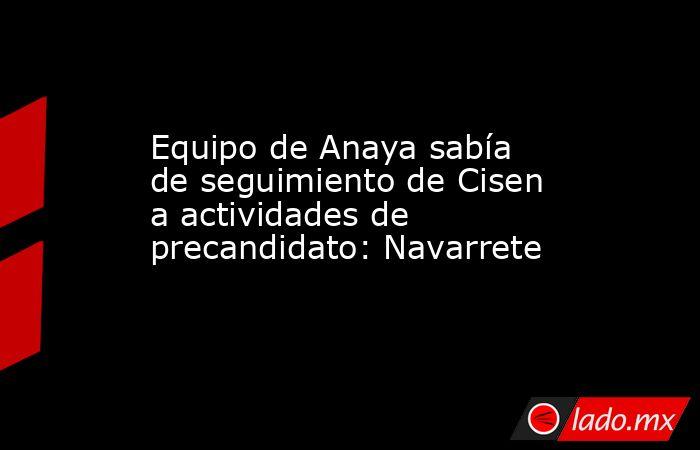 Equipo de Anaya sabía de seguimiento de Cisen a actividades de precandidato: Navarrete. Noticias en tiempo real