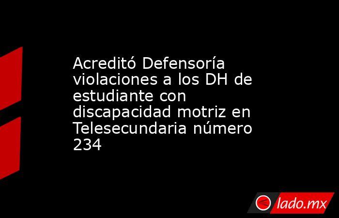 Acreditó Defensoría violaciones a los DH de estudiante con discapacidad motriz en Telesecundaria número 234. Noticias en tiempo real