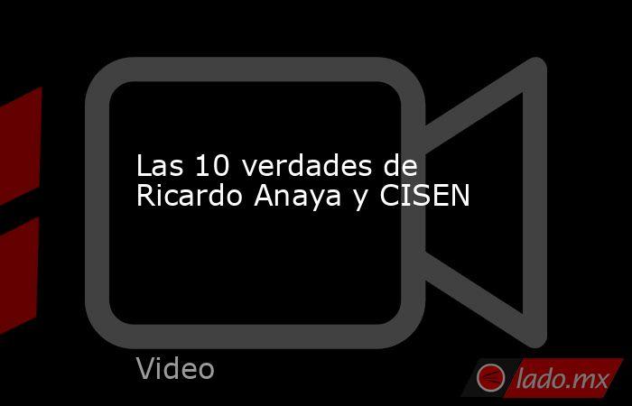 Las 10 verdades de Ricardo Anaya y CISEN. Noticias en tiempo real