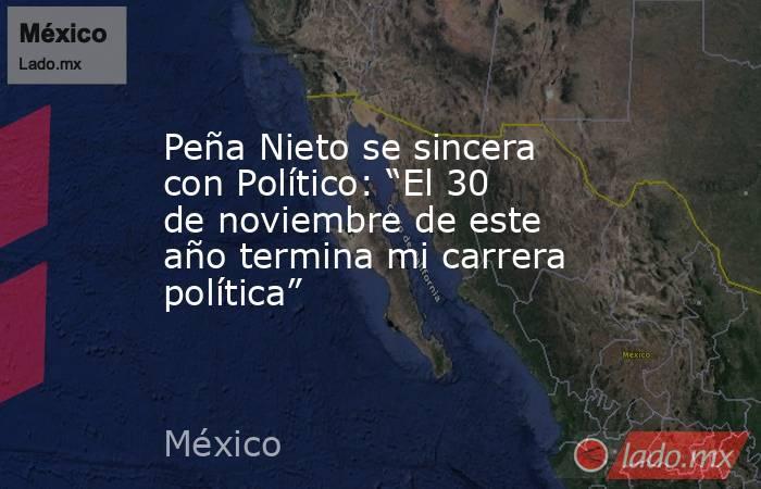 """Peña Nieto se sincera con Político: """"El 30 de noviembre de este año termina mi carrera política"""". Noticias en tiempo real"""