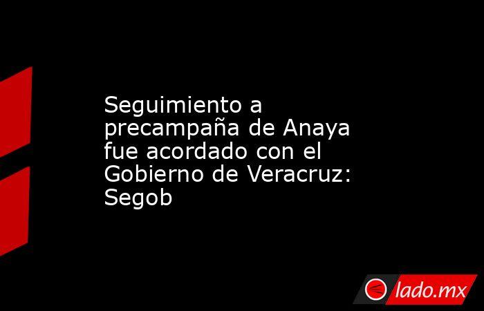 Seguimiento a precampaña de Anaya fue acordado con el Gobierno de Veracruz: Segob. Noticias en tiempo real