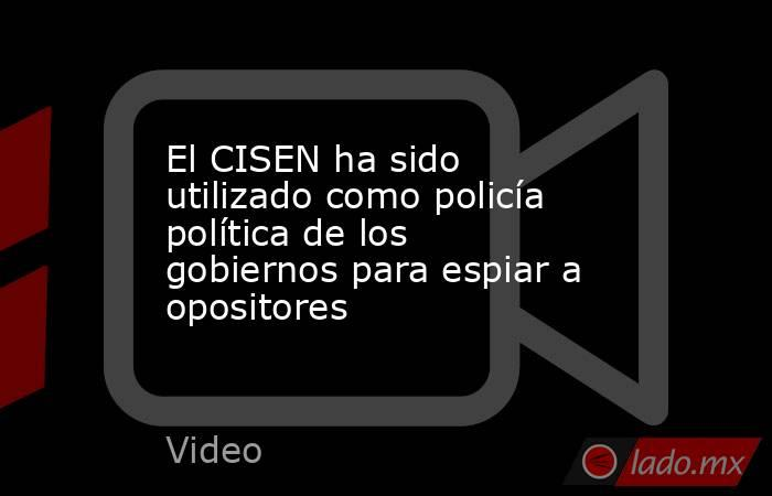 El CISEN ha sido utilizado como policía política de los gobiernos para espiar a opositores. Noticias en tiempo real