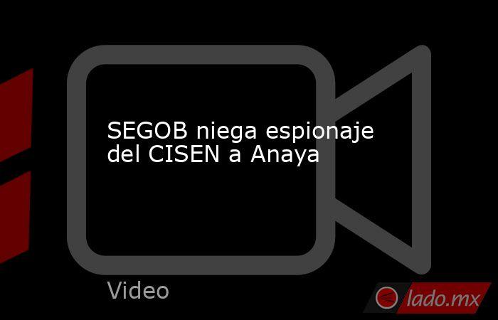 SEGOB niega espionaje del CISEN a Anaya. Noticias en tiempo real