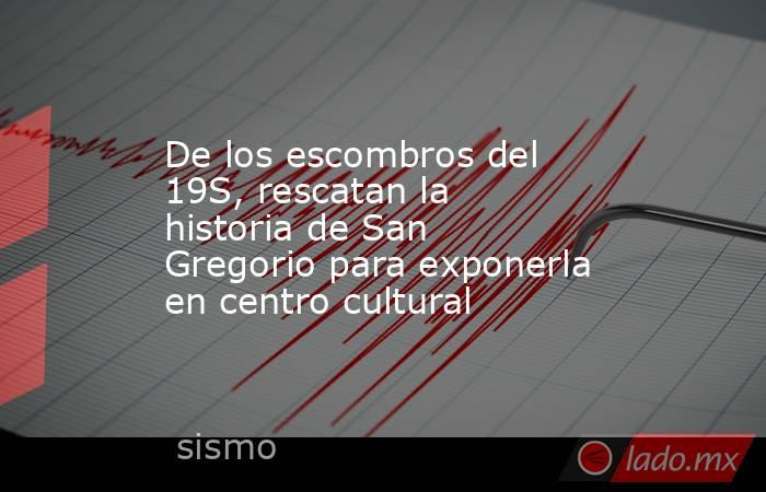 De los escombros del 19S, rescatan la historia de San Gregorio para exponerla en centro cultural. Noticias en tiempo real