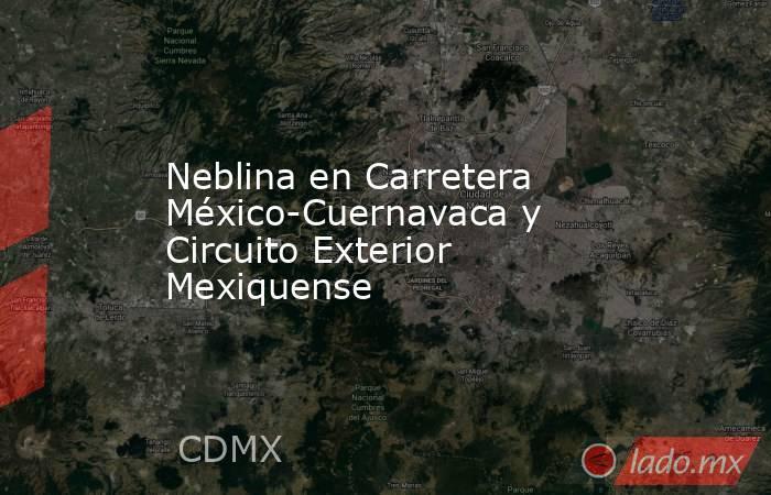 Neblina en Carretera México-Cuernavaca y Circuito Exterior Mexiquense. Noticias en tiempo real
