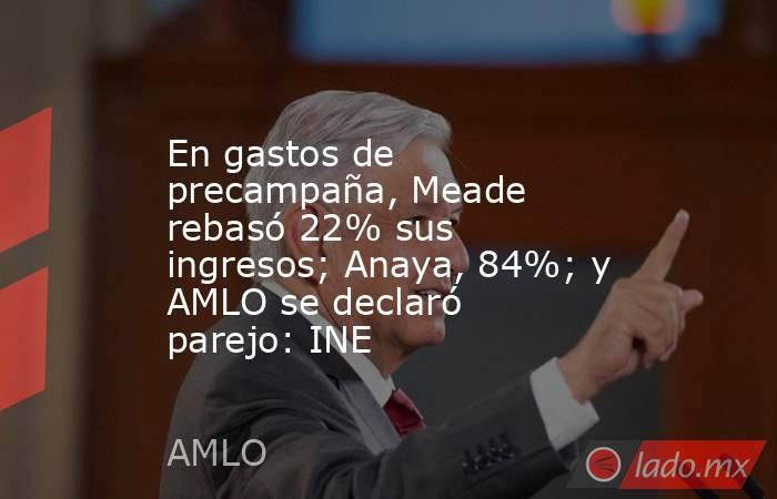 En gastos de precampaña, Meade rebasó 22% sus ingresos; Anaya, 84%; y AMLO se declaró parejo: INE. Noticias en tiempo real