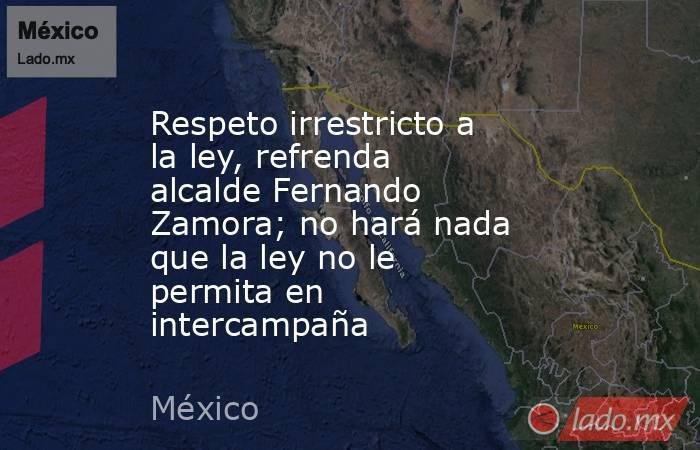 Respeto irrestricto a la ley, refrenda alcalde Fernando Zamora; no hará nada que la ley no le permita en intercampaña. Noticias en tiempo real