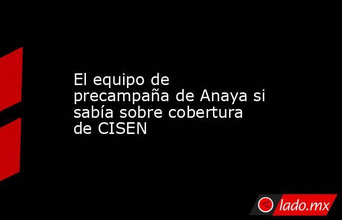 El equipo de precampaña de Anaya si sabía sobre cobertura de CISEN. Noticias en tiempo real