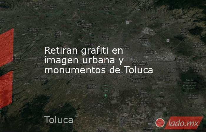 Retiran grafiti en imagen urbana y monumentos de Toluca. Noticias en tiempo real