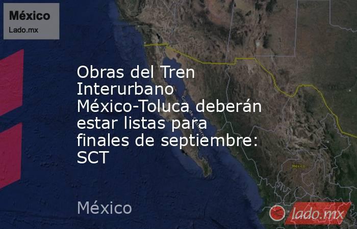 Obras del Tren Interurbano México-Toluca deberán estar listas para finales de septiembre: SCT. Noticias en tiempo real