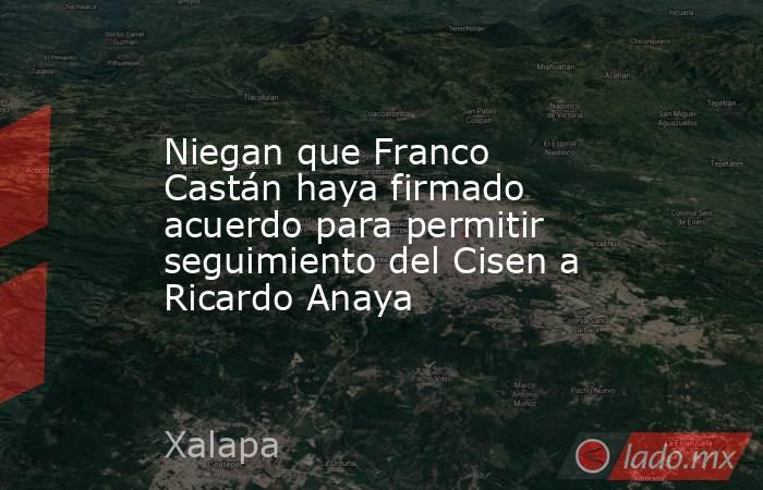 Niegan que Franco Castán haya firmado acuerdo para permitir seguimiento del Cisen a Ricardo Anaya. Noticias en tiempo real