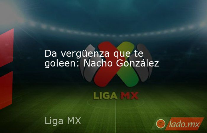 Da vergüenza que te goleen: Nacho González. Noticias en tiempo real